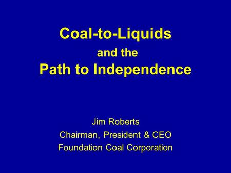 Coal-to-Liquids and the Path to Independence Jim Roberts Chairman, President & CEO Foundation Coal Corporation.
