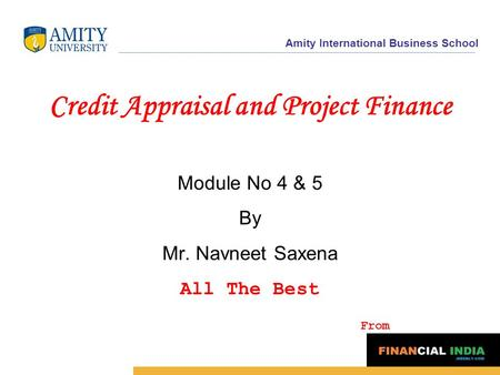 Amity International Business School <strong>Credit</strong> Appraisal and Project Finance Module No 4 & 5 By Mr. Navneet Saxena All The Best From.