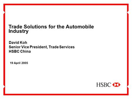 Trade Solutions for the Automobile Industry 19 April 2005 David Koh Senior Vice President, Trade Services HSBC China.