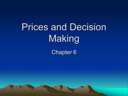Prices and Decision Making Chapter 6. Goals & Objectives 1.Prices as Signals in the marketplace. 2.Prices & allocation of resources. 3.Scarcity without.