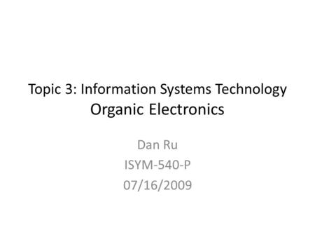 Topic 3: Information Systems Technology Organic Electronics Dan Ru ISYM-540-P 07/16/2009.