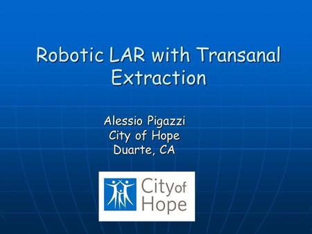Robotic LAR with Transanal Extraction Alessio Pigazzi City of Hope Duarte, CA.