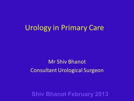 Urology in Primary Care Mr Shiv Bhanot Consultant Urological Surgeon.