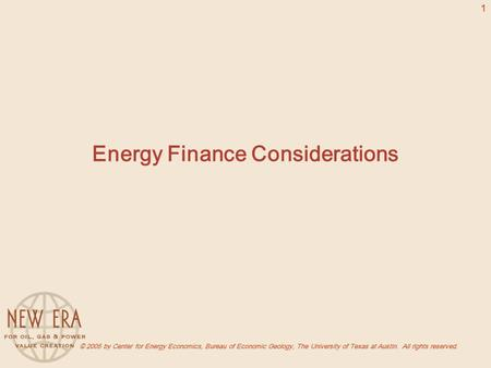 © 2005 by Center for Energy Economics, Bureau of Economic Geology, The University of Texas at Austin. All rights reserved. 1 Energy Finance Considerations.