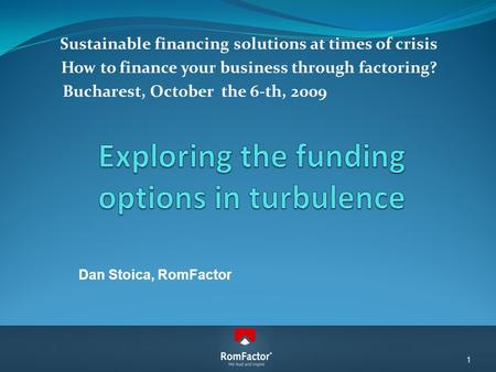 Sustainable financing solutions at times of crisis How to finance your business through factoring? Bucharest, October the 6-th, 2009 Dan Stoica, RomFactor.