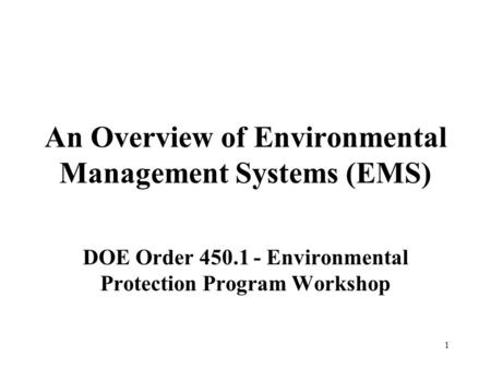 1 An Overview of Environmental Management Systems (EMS) DOE Order 450.1 - Environmental Protection Program Workshop.