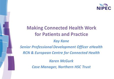 Making Connected Health Work for Patients and Practice Kay Kane Senior Professional Development Officer eHealth RCN & European Centre for Connected Health.