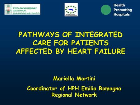 Mariella Martini Coordinator of HPH Emilia Romagna Regional Network Health Promoting Hospitals PATHWAYS OF INTEGRATED CARE FOR PATIENTS AFFECTED BY HEART.