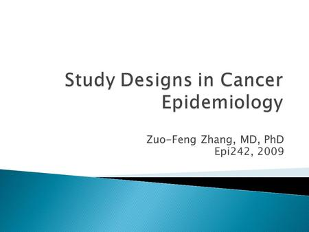 Zuo-Feng Zhang, MD, PhD Epi242, 2009. Prospective:  Cohort Studies: Observational studies  Intervention Studies, Clinical Trials  Nested Case-Control.