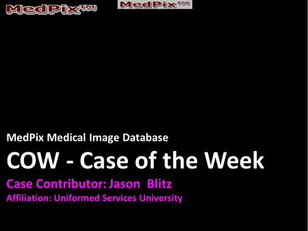 MedPix Medical Image Database COW - Case of the Week Case Contributor: Jason Blitz Affiliation: Uniformed Services University.