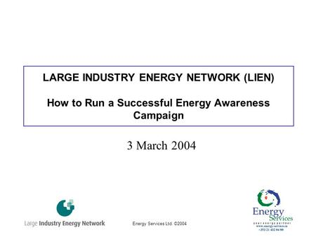 Energy Services Ltd. ©2004 LARGE INDUSTRY ENERGY NETWORK (LIEN) How to Run a Successful Energy Awareness Campaign 3 March 2004.