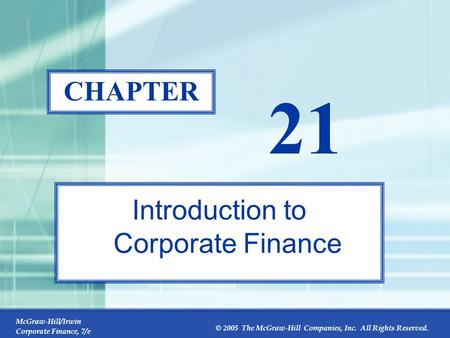 McGraw-Hill/Irwin Corporate Finance, 7/e © 2005 The McGraw-Hill Companies, Inc. All Rights Reserved. 21-0 CHAPTER 21 Introduction to Corporate Finance.