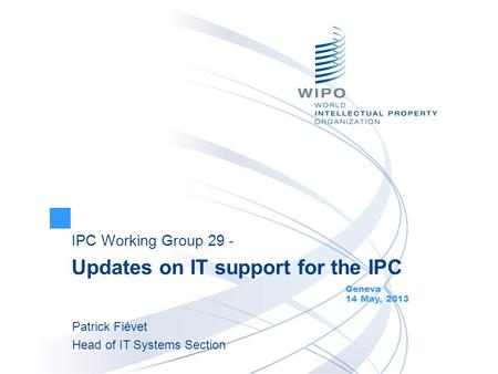 IPC Working Group 29 - Updates on IT support for the IPC Geneva 14 May, 2013 Patrick Fiévet Head of IT Systems Section.