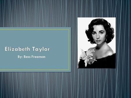By: Bess Freeman. My name is Elizabeth Taylor. I was born at Heathwood, a suburb of London. My parents were Francis Lenn Taylor and Sara Sothern, who.