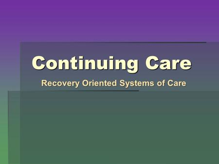 Continuing Care Recovery Oriented Systems of Care.