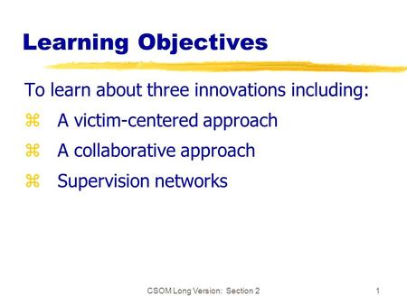 CSOM Long Version: Section 21 Learning Objectives To learn about three innovations including: z A victim-centered approach z A collaborative approach z.