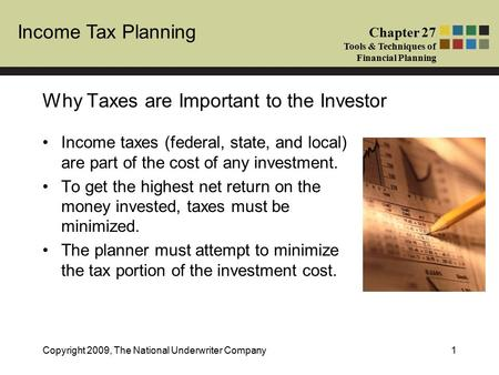 Income Tax Planning Chapter 27 Tools & Techniques of Financial Planning Copyright 2009, The National Underwriter Company1 Why Taxes are Important to the.