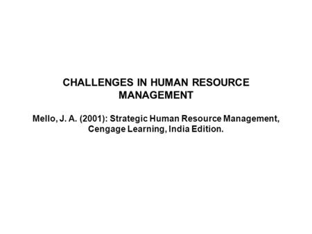 CHALLENGES IN HUMAN RESOURCE MANAGEMENT Mello, J. A. (2001): Strategic Human Resource Management, Cengage Learning, India Edition.