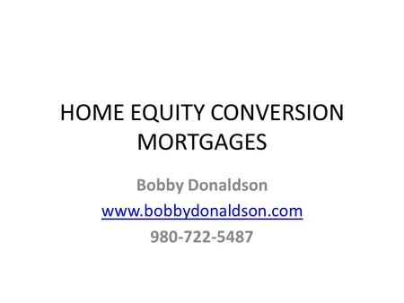HOME EQUITY CONVERSION MORTGAGES Bobby Donaldson www.bobbydonaldson.com 980-722-5487.
