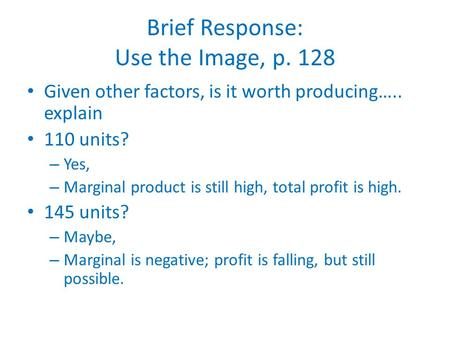 Brief Response: Use the Image, p. 128 Given other factors, is it worth producing….. explain 110 units? – Yes, – Marginal product is still high, total profit.