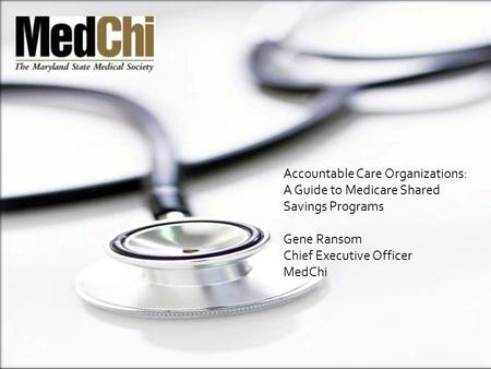 Accountable Care Organizations: A Guide to Medicare Shared Savings Programs Gene Ransom Chief Executive Officer MedChi.