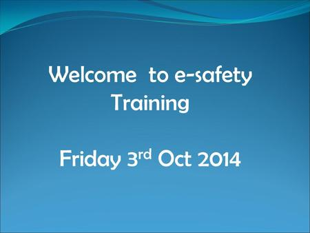 Welcome to e-safety Training Friday 3 rd Oct 2014.