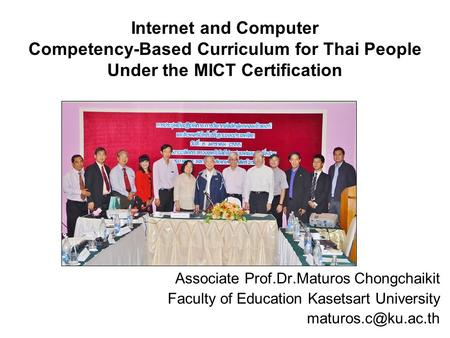 Internet and Computer Competency-Based Curriculum for Thai People Under the MICT Certification Associate Prof.Dr.Maturos Chongchaikit Faculty of Education.