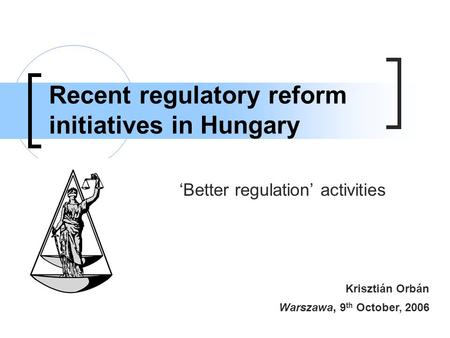 Recent regulatory reform initiatives in Hungary 'Better regulation' activities Krisztián Orbán Warszawa, 9 th October, 2006.