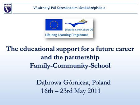 The educational support for a future career and the partnership Family-Community-School Dąbrowa Górnicza, Poland 16th – 23rd May 2011.