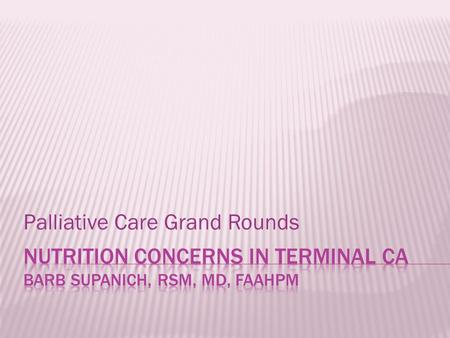 "Palliative Care Grand Rounds.  Identify two concerns of patients or families regarding ""feeding"" the patient.  Identify 2-3 clinical facts regarding."