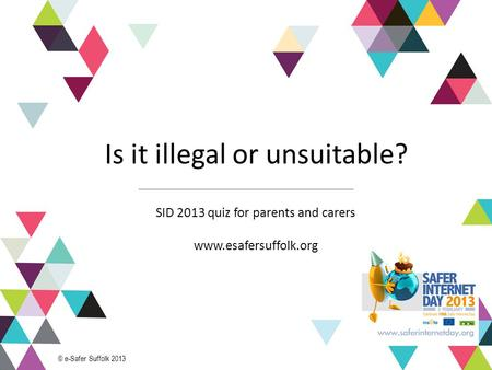 1 Is it illegal or unsuitable? SID 2013 quiz for parents and carers www.esafersuffolk.org © e-Safer Suffolk 2013.