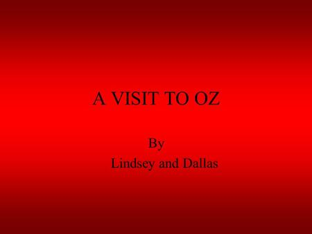 A VISIT TO OZ By Lindsey and Dallas. We just came back from Oz. Here are some facts. Australia is the largest island. Children in the outback have school.