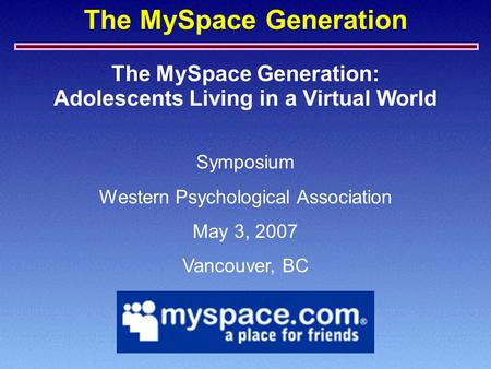 The MySpace Generation The MySpace Generation: Symposium Western Psychological Association May 3, 2007 Vancouver, BC Adolescents Living in a Virtual World.