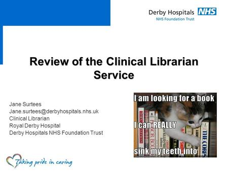 <strong>Review</strong> <strong>of</strong> the Clinical Librarian Service Jane Surtees Clinical Librarian Royal Derby Hospital Derby Hospitals NHS Foundation.