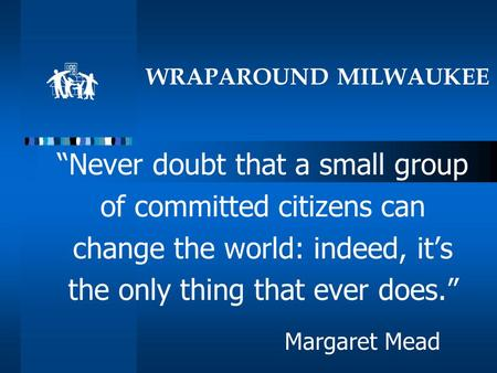 "WRAPAROUND MILWAUKEE ""Never doubt that a small group of committed citizens can change the world: indeed, it's the only thing that ever does."" Margaret."