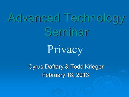 Advanced Technology Seminar Cyrus Daftary & Todd Krieger Cyrus Daftary & Todd Krieger February 18, 2013 Privacy.