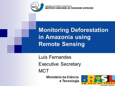 Monitoring Deforestation in Amazonia using Remote Sensing Luís Fernandes Executive Secretary MCT Ministério da Ciência e Tecnologia.