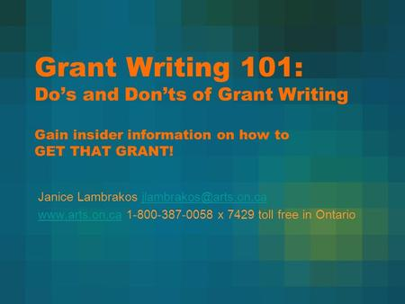 Grant Writing 101: Do's and Don'ts of Grant Writing Gain insider information on how to GET THAT GRANT! Janice Lambrakos