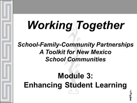 Working Together School-Family-Community Partnerships A Toolkit for New Mexico School Communities Module 3: Enhancing Student Learning.