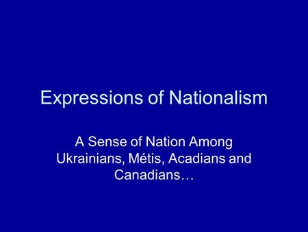 Expressions of Nationalism A Sense of Nation Among Ukrainians, Métis, Acadians and Canadians…