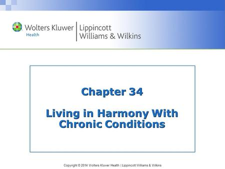 Copyright © 2014 Wolters Kluwer Health | Lippincott Williams & Wilkins Chapter 34 Living in Harmony With Chronic Conditions.