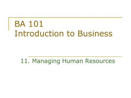 BA 101 Introduction to Business 11. Managing Human Resources.