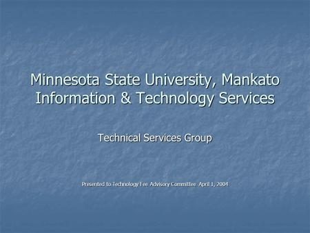 Minnesota State University, Mankato Information & Technology Services Technical Services Group Presented to Technology Fee Advisory Committee April 1,