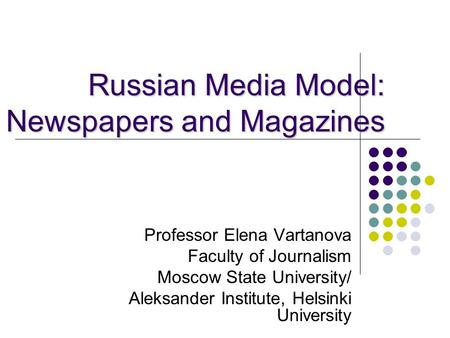 Russian Media Model: Newspapers and Magazines Professor Elena Vartanova Faculty of Journalism Moscow State University/ Aleksander Institute, Helsinki University.