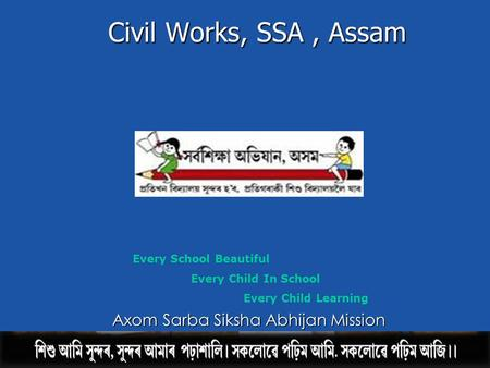 Civil Works, SSA, Assam Every School Beautiful Every Child In School Every Child Learning A xom Sarba Siksha Abhijan Mission.