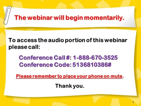 1 The webinar will begin momentarily. The webinar will begin momentarily. To access the audio portion of this webinar please call: Conference Call #: 1-888-670-3525.