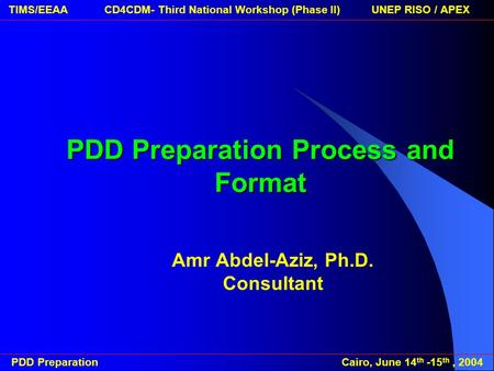 PDD Preparation Cairo, June 14 th -15 th, 2004 TIMS/EEAA CD4CDM- Third National Workshop (Phase II) UNEP RISO / APEXPDD Preparation Process and Format.