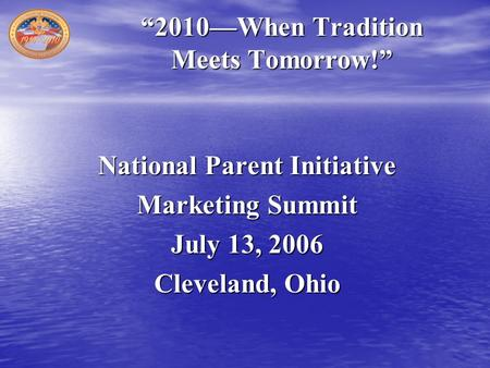 """2010—When Tradition Meets Tomorrow!"" National Parent Initiative Marketing Summit July 13, 2006 Cleveland, Ohio."