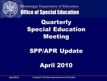 April 2010 Copyright © 2010 Mississippi Department of Education Quarterly Special Education Meeting SPP/APR Update April 2010.