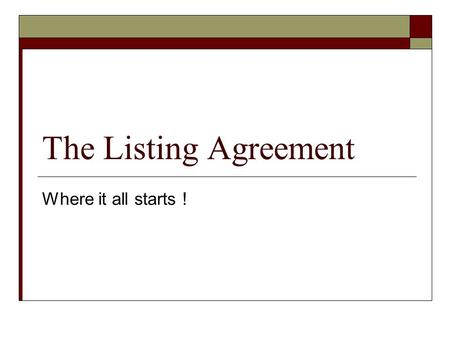The Listing Agreement Where it all starts !. Listing Agreement  An employment contract between: Property Owner Real Estate Broker  Salesperson represents.